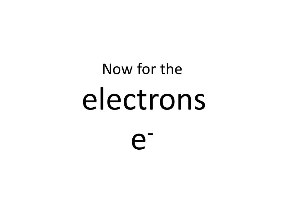 Now for the electrons e-