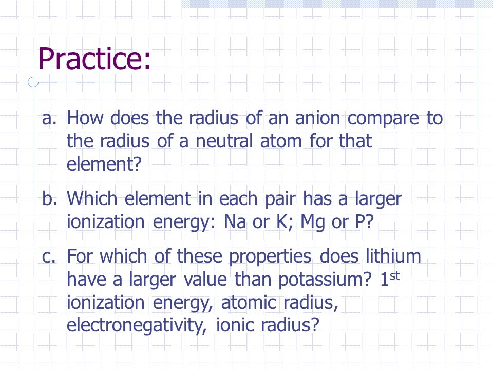Practice: How does the radius of an anion compare to the radius of a neutral atom for that element