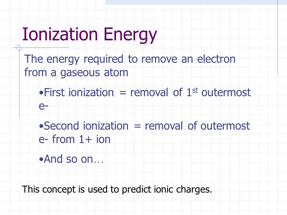 Ionization Energy The energy required to remove an electron from a gaseous atom. First ionization = removal of 1st outermost e-
