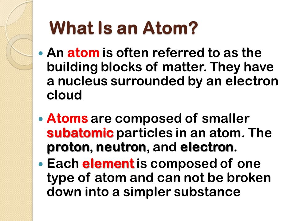 What Is an Atom An atom is often referred to as the building blocks of matter. They have a nucleus surrounded by an electron cloud.