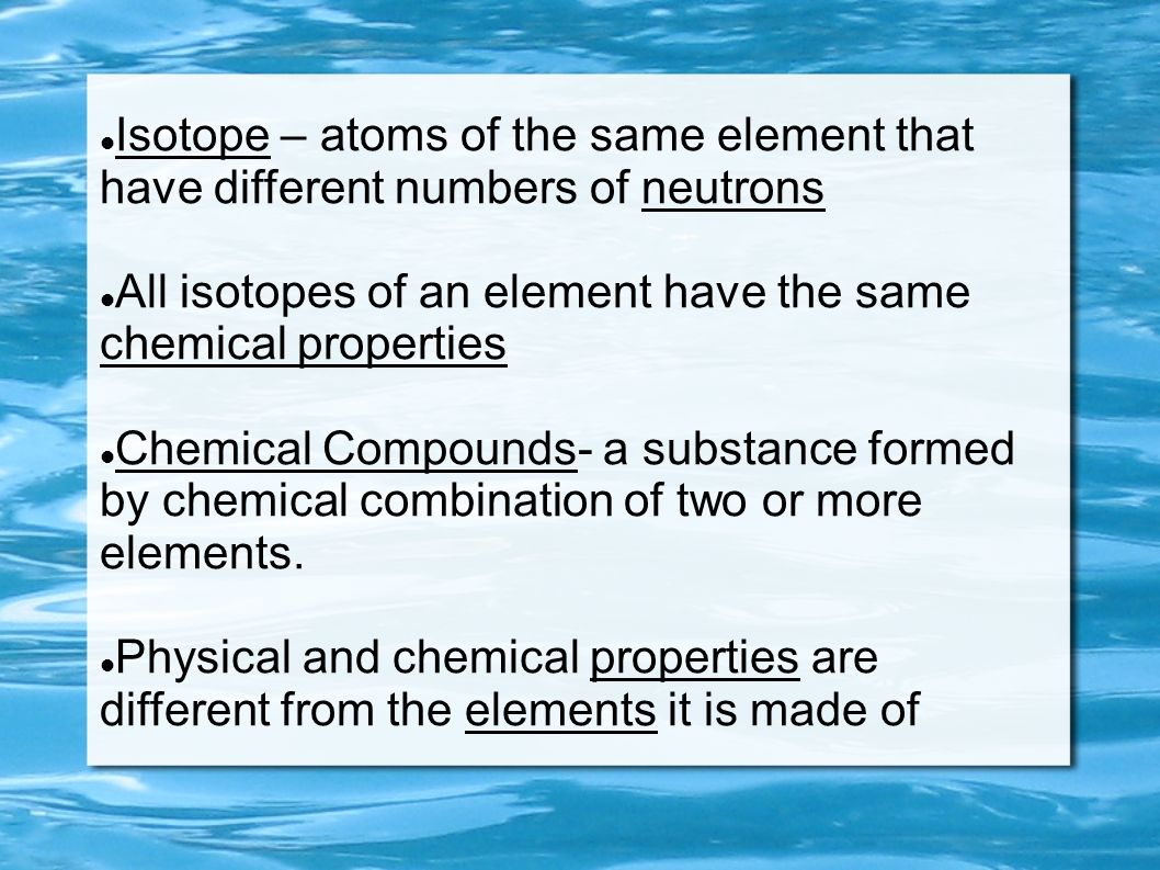 Isotope – atoms of the same element that have different numbers of neutrons