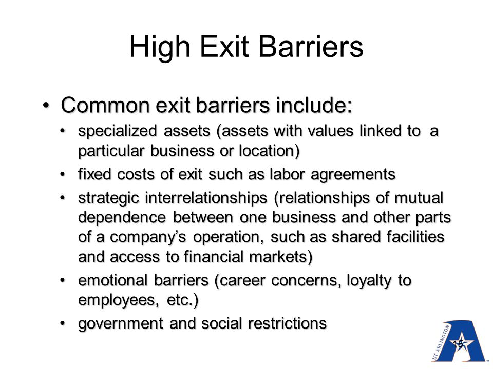 exit barriers Industries with exit barriers are hard to leave even businesses with poor economics are forced to stay in such businesses, the profitability of everyone is dictated.