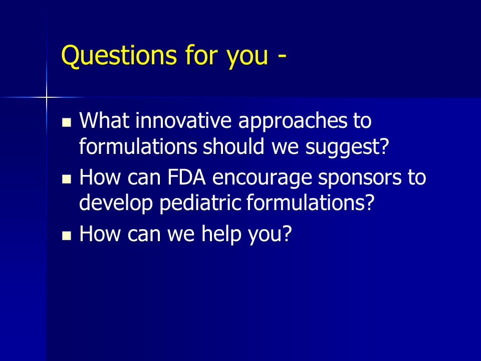 Questions for you - What innovative approaches to formulations should we suggest How can FDA encourage sponsors to develop pediatric formulations