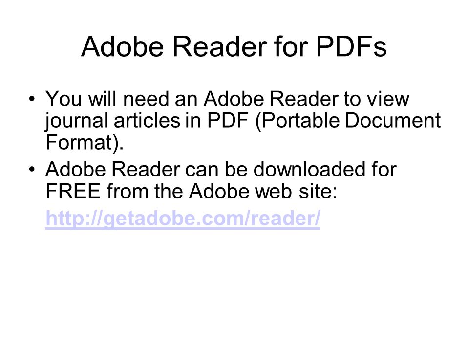 Adobe Reader for PDFs You will need an Adobe Reader to view journal articles in PDF (Portable Document Format).