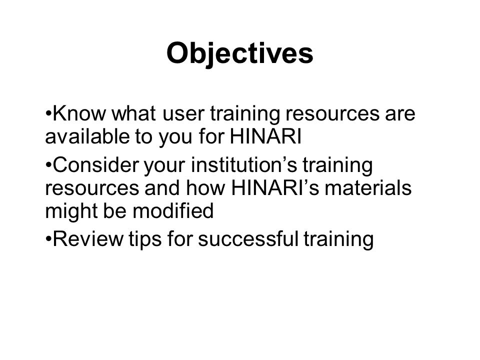 Objectives Know what user training resources are available to you for HINARI.