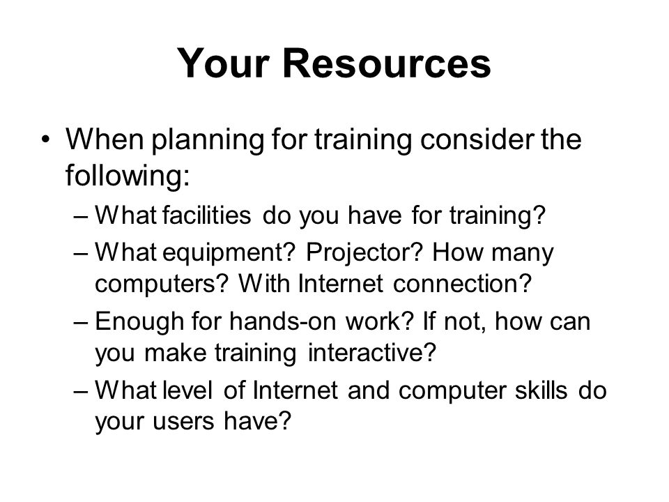 Your Resources When planning for training consider the following: