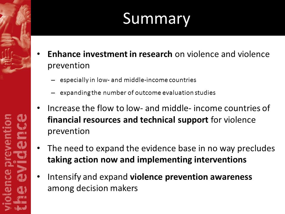Summary Enhance investment in research on violence and violence prevention. especially in low- and middle-income countries.