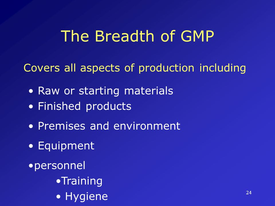 The Breadth of GMP Covers all aspects of production including