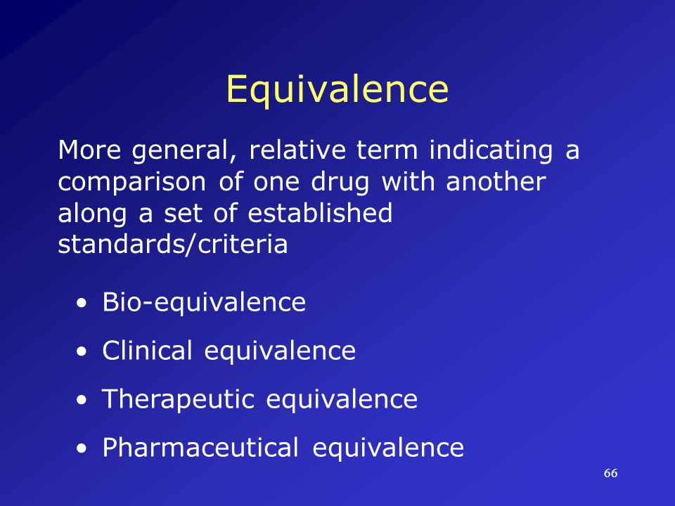 Equivalence More general, relative term indicating a comparison of one drug with another along a set of established standards/criteria.
