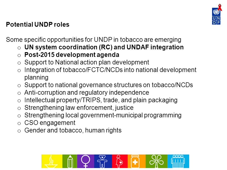 Potential UNDP roles Some specific opportunities for UNDP in tobacco are emerging. UN system coordination (RC) and UNDAF integration.