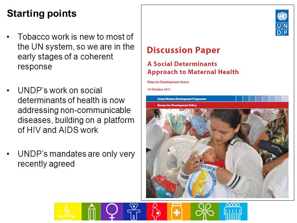 Starting points Tobacco work is new to most of the UN system, so we are in the early stages of a coherent response.