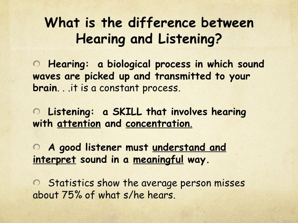 the difference between listening and hearing The difference between listening and hearing in the midst of a heated conversation or argument, there is no different between what we hear and what is said the words are words, and they mean what they mean at their core, however, words aren't simply words listening and hearing are two very different actions.