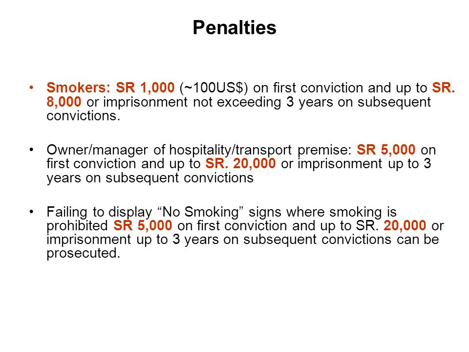 Penalties Smokers: SR 1,000 (~100US$) on first conviction and up to SR. 8,000 or imprisonment not exceeding 3 years on subsequent convictions.
