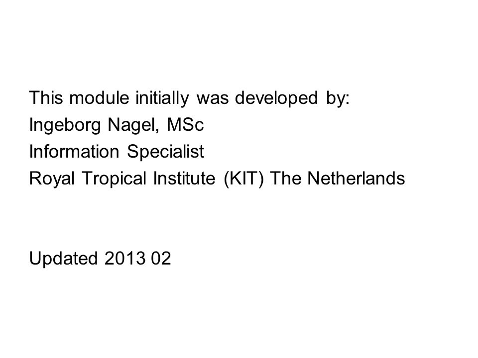 This module initially was developed by: Ingeborg Nagel, MSc Information Specialist Royal Tropical Institute (KIT) The Netherlands Updated 2013 02