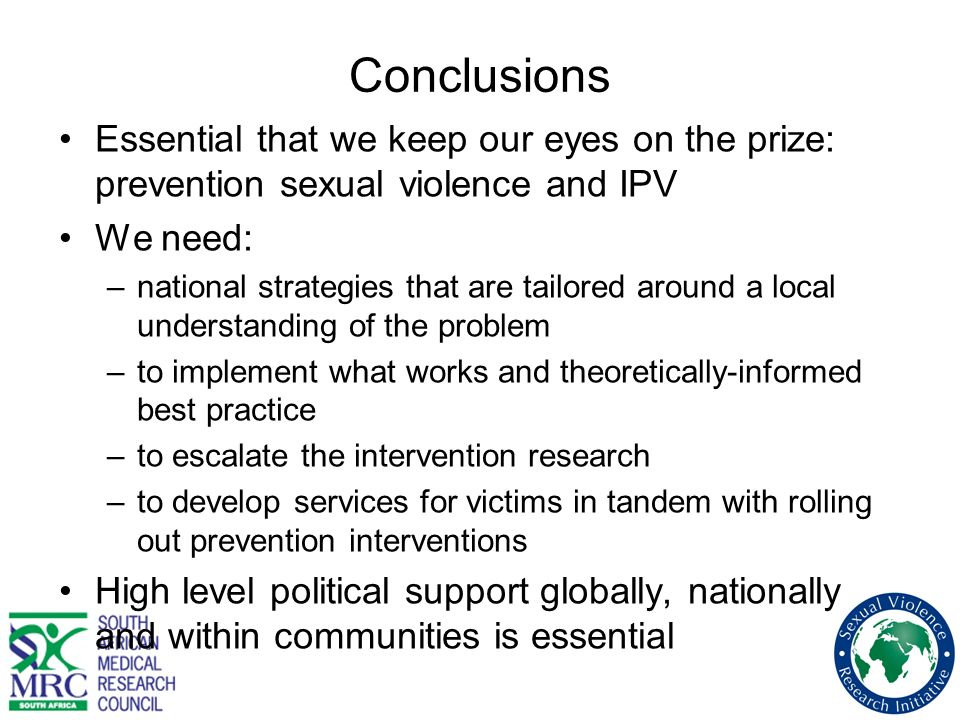 Conclusions Essential that we keep our eyes on the prize: prevention sexual violence and IPV. We need:
