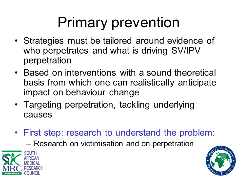 Primary prevention Strategies must be tailored around evidence of who perpetrates and what is driving SV/IPV perpetration.