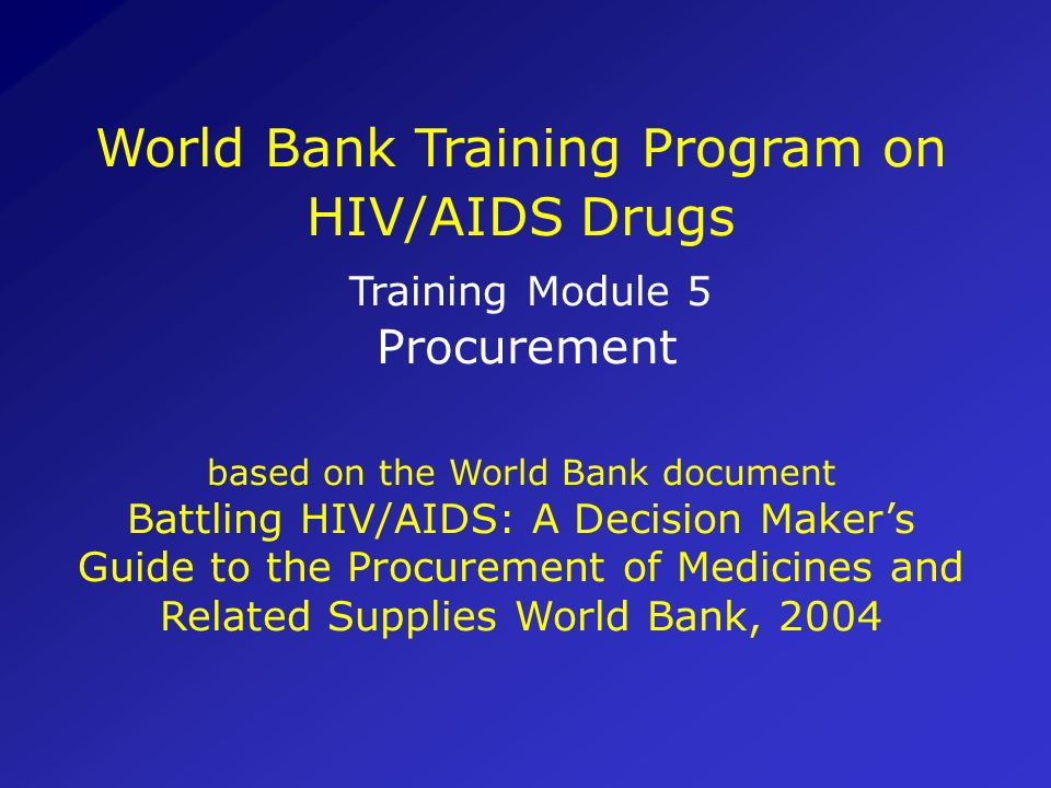 World Bank Training Program on HIV/AIDS Drugs Training Module 5 Procurement based on the World Bank document Battling HIV/AIDS: A Decision Maker's Guide to the Procurement of Medicines and Related Supplies World Bank, 2004