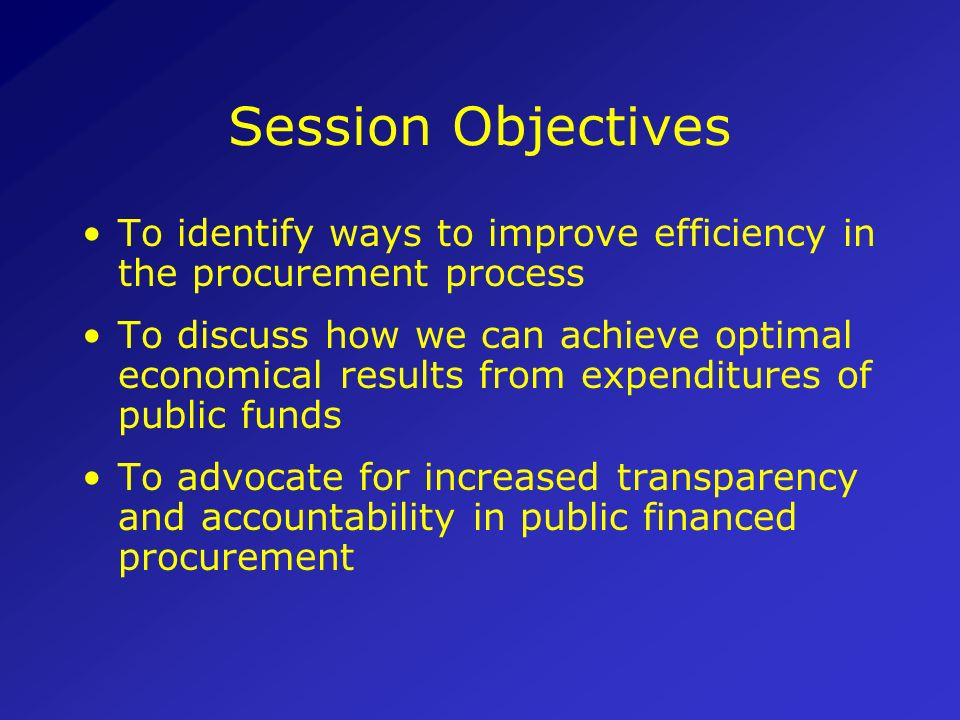 Session Objectives To identify ways to improve efficiency in the procurement process.