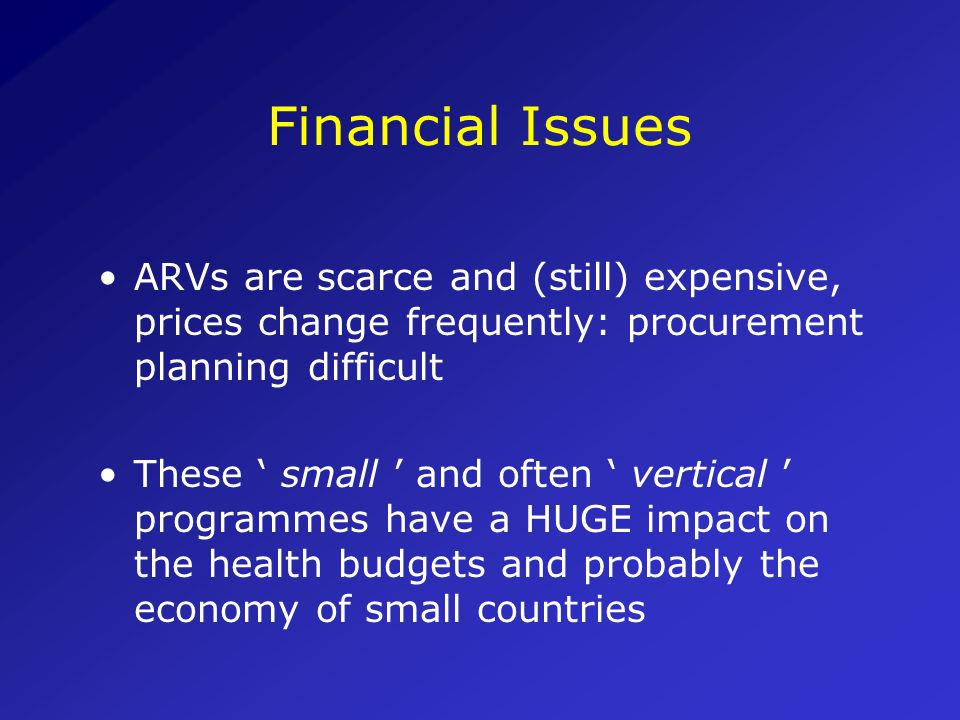 Financial Issues ARVs are scarce and (still) expensive, prices change frequently: procurement planning difficult.