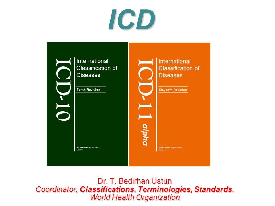 ICD Dr. T. Bedirhan Üstün Coordinator, Classifications, Terminologies, Standards.