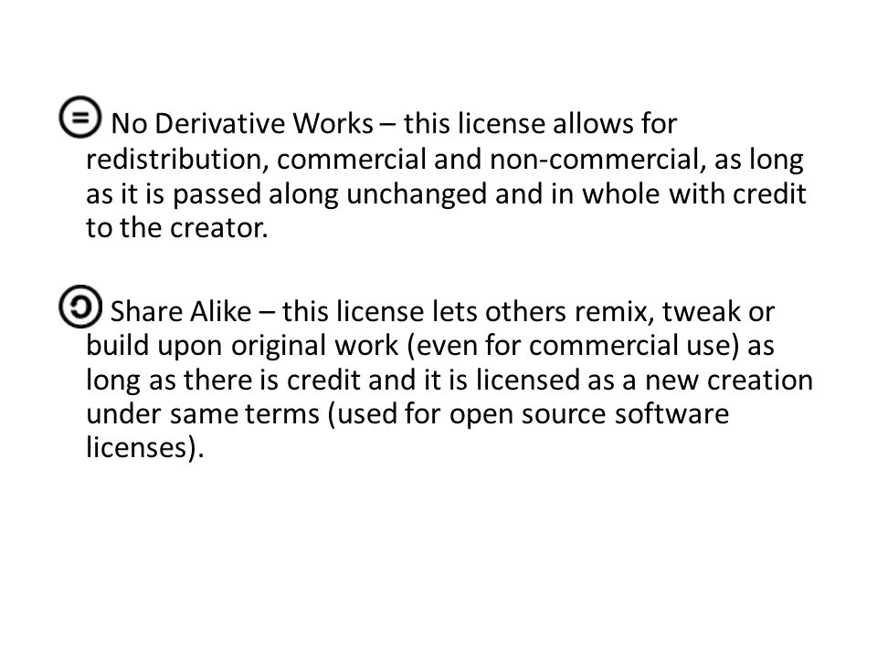 No Derivative Works – this license allows for redistribution, commercial and non-commercial, as long as it is passed along unchanged and in whole with credit to the creator.