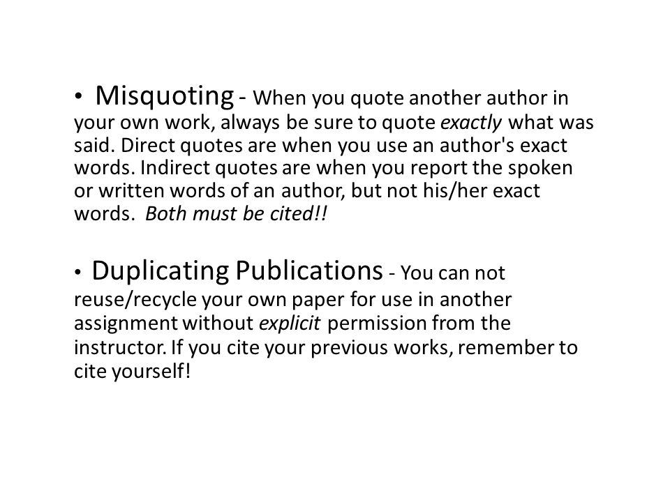 Misquoting - When you quote another author in your own work, always be sure to quote exactly what was said. Direct quotes are when you use an author s exact words. Indirect quotes are when you report the spoken or written words of an author, but not his/her exact words. Both must be cited!!