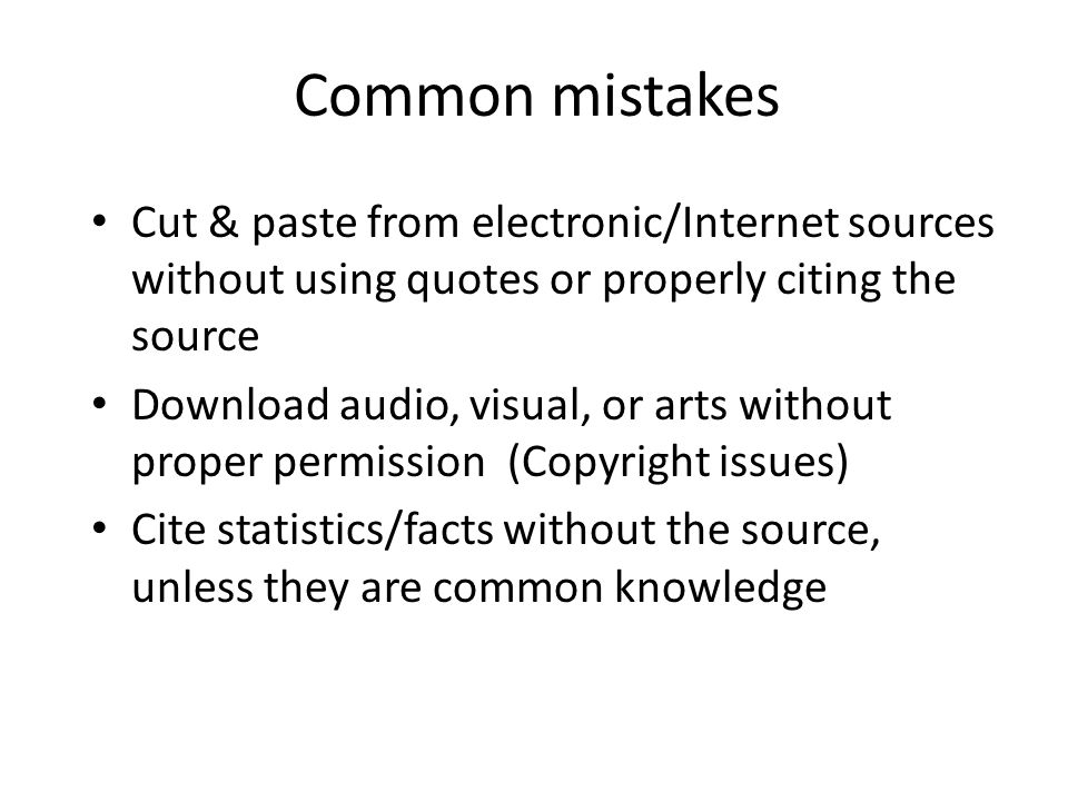 Common mistakesCut & paste from electronic/Internet sources without using quotes or properly citing the source.