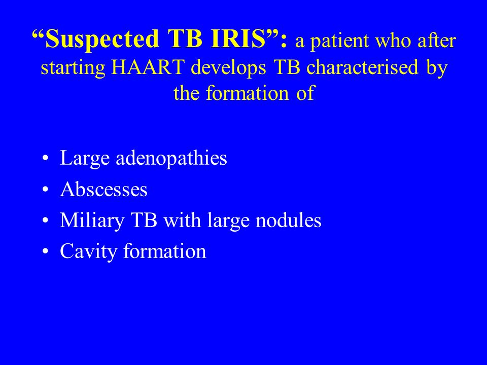 Suspected TB IRIS : a patient who after starting HAART develops TB characterised by the formation of