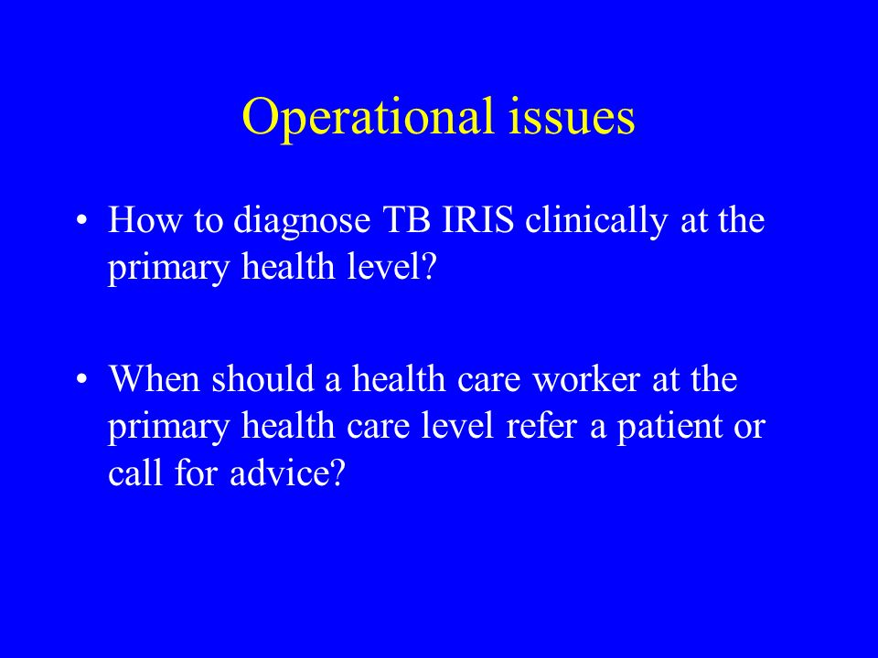 Operational issues How to diagnose TB IRIS clinically at the primary health level