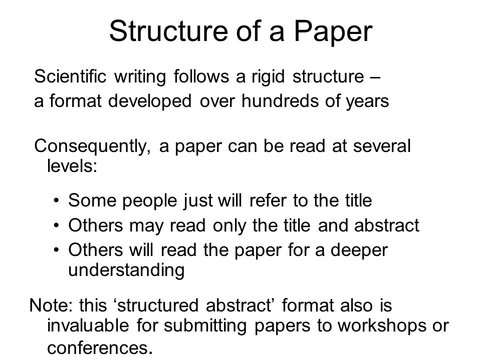 Structure of a Paper Scientific writing follows a rigid structure –