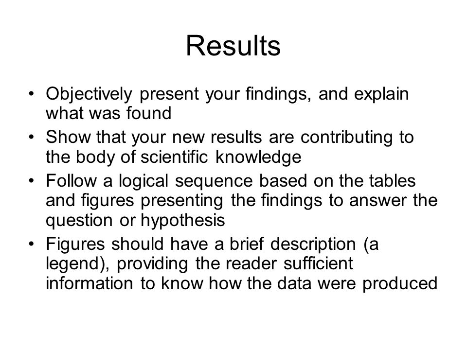 Results Objectively present your findings, and explain what was found