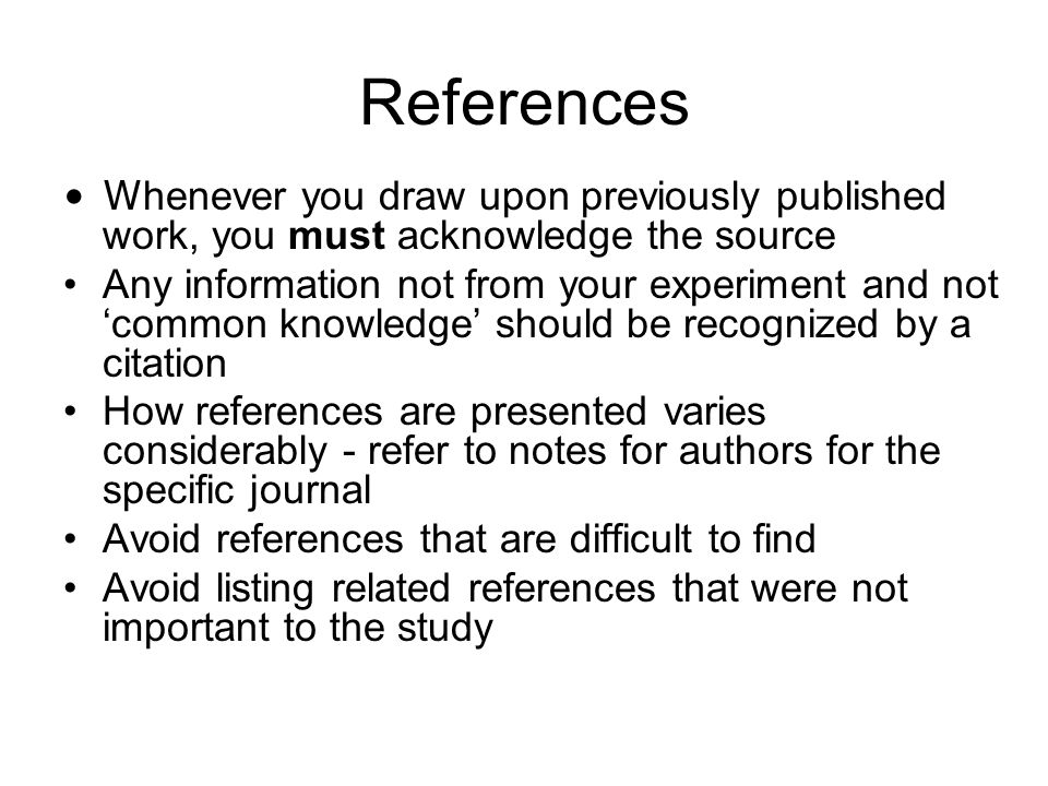 ReferencesWhenever you draw upon previously published work, you must acknowledge the source.