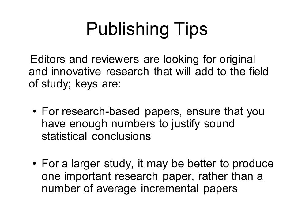 Publishing TipsEditors and reviewers are looking for original and innovative research that will add to the field of study; keys are: