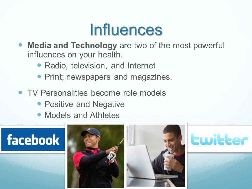 Influences Media and Technology are two of the most powerful influences on your health. Radio, television, and Internet.