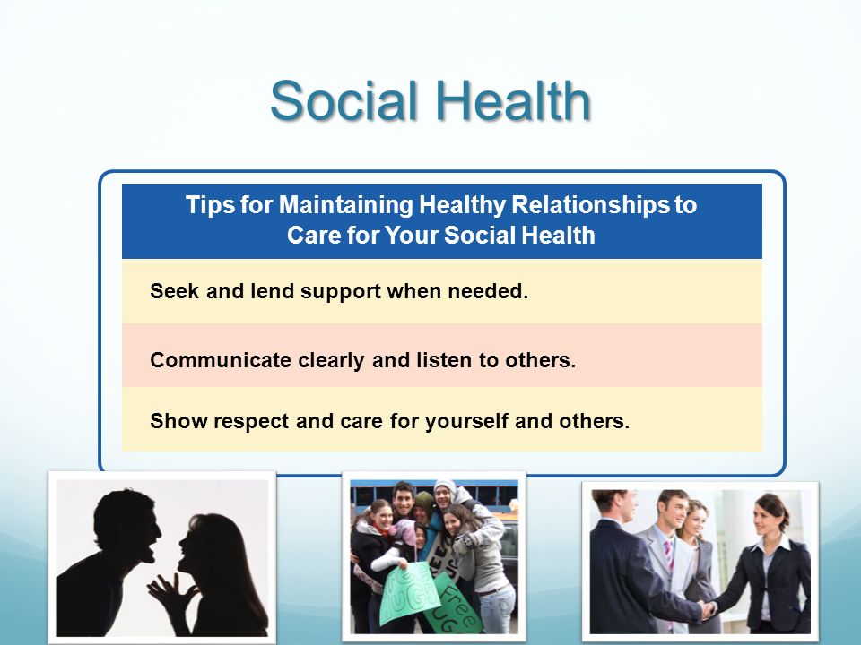 Social Health Tips for Maintaining Healthy Relationships to Care for Your Social Health. Seek and lend support when needed.