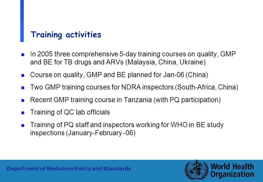Training activities In 2005 three comprehensive 5-day training courses on quality, GMP and BE for TB drugs and ARVs (Malaysia, China, Ukraine)