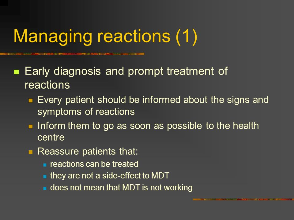 Managing reactions (1) Early diagnosis and prompt treatment of reactions. Every patient should be informed about the signs and symptoms of reactions.