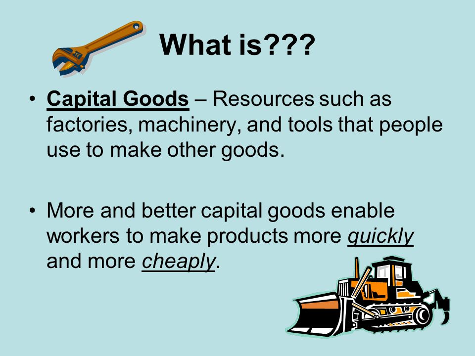 What is Capital Goods – Resources such as factories, machinery, and tools that people use to make other goods.