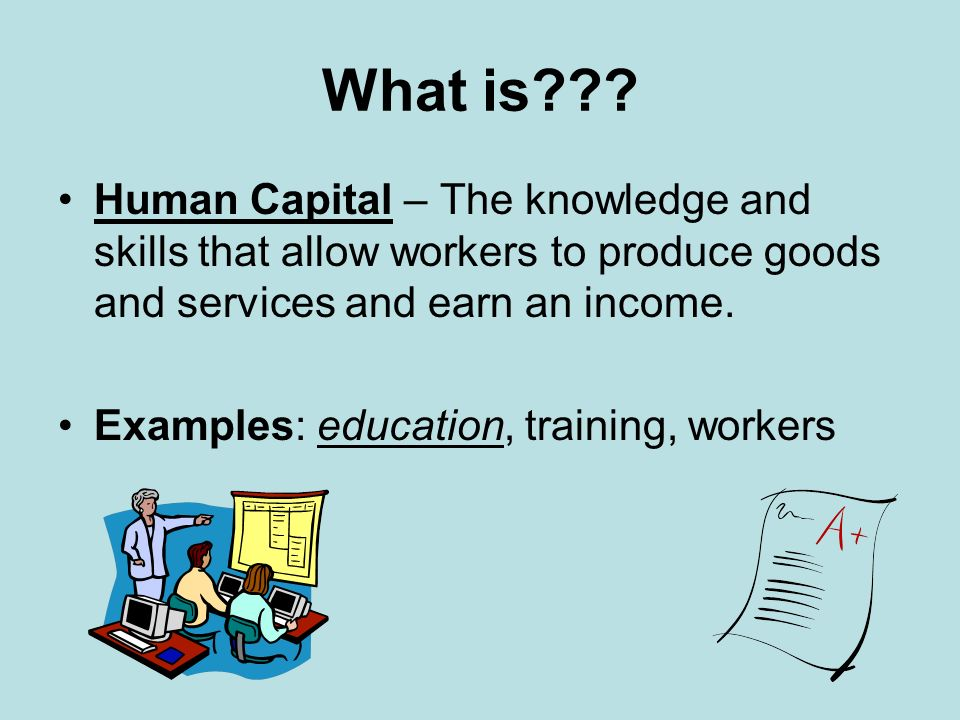 What is Human Capital – The knowledge and skills that allow workers to produce goods and services and earn an income.