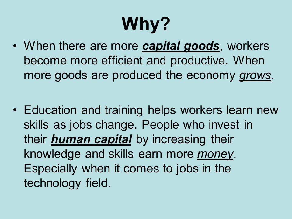 Why When there are more capital goods, workers become more efficient and productive. When more goods are produced the economy grows.