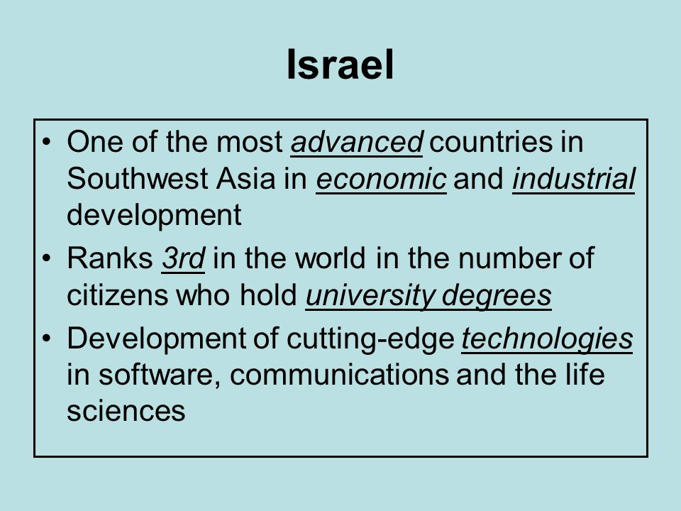 Israel One of the most advanced countries in Southwest Asia in economic and industrial development.