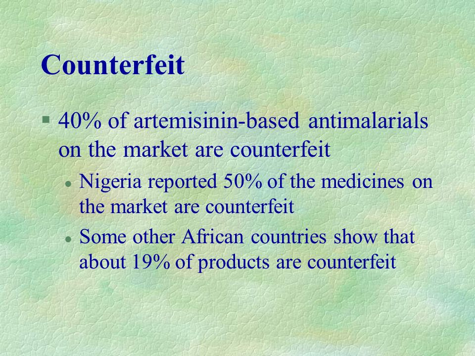 Counterfeit 40% of artemisinin-based antimalarials on the market are counterfeit.
