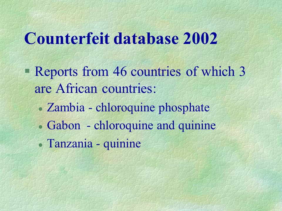 Counterfeit database 2002 Reports from 46 countries of which 3 are African countries: Zambia - chloroquine phosphate.