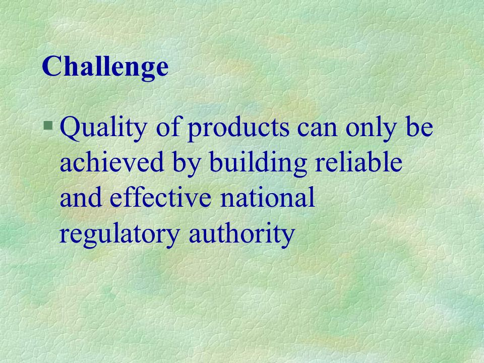 Challenge Quality of products can only be achieved by building reliable and effective national regulatory authority.