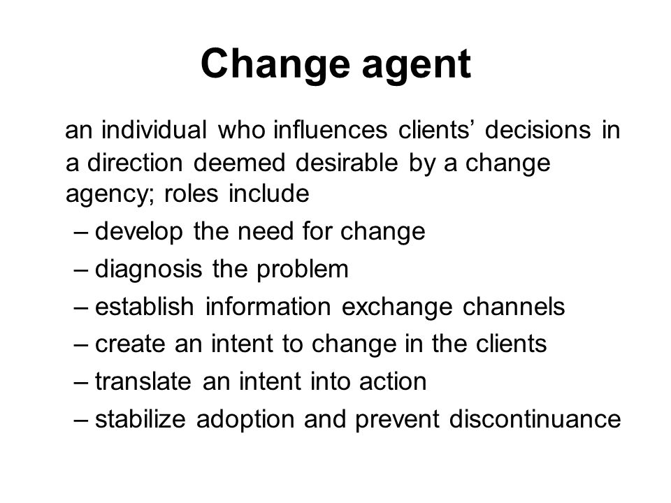 Change agent an individual who influences clients' decisions in a direction deemed desirable by a change agency; roles include.