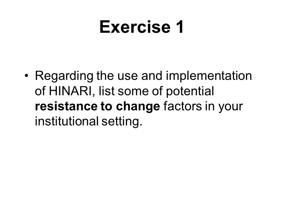 Exercise 1 Regarding the use and implementation of HINARI, list some of potential resistance to change factors in your institutional setting.