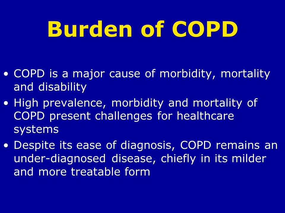 Burden of COPD COPD is a major cause of morbidity, mortality and disability.
