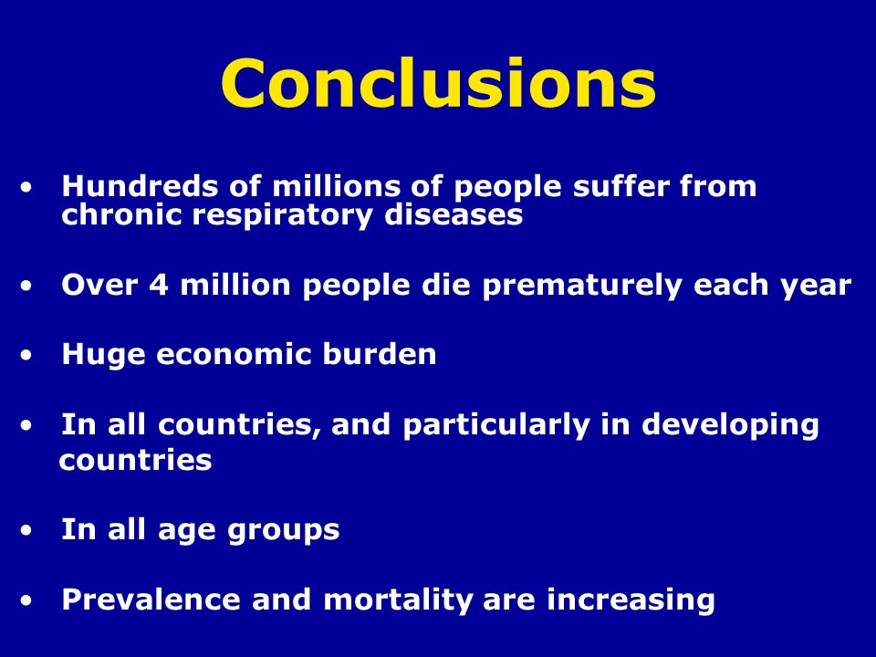 Conclusions Hundreds of millions of people suffer from chronic respiratory diseases. Over 4 million people die prematurely each year.