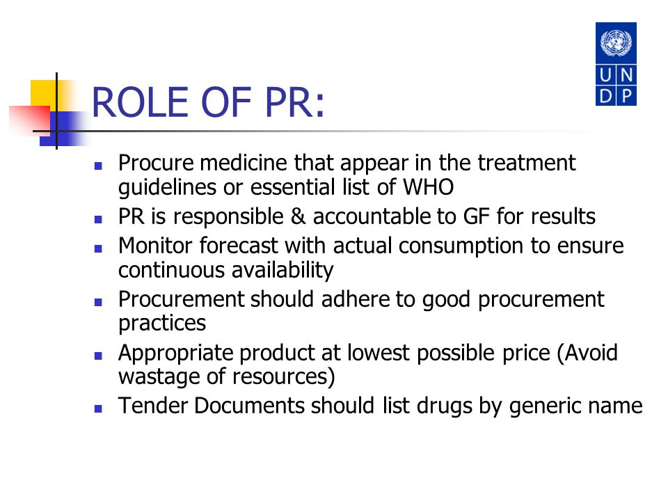ROLE OF PR: Procure medicine that appear in the treatment guidelines or essential list of WHO. PR is responsible & accountable to GF for results.