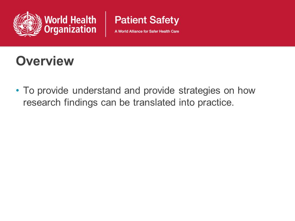 Overview To provide understand and provide strategies on how research findings can be translated into practice.